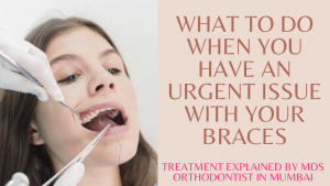 What to do when you have an urgent issue with your Braces? What to do if you brace breaks?